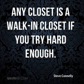 Steve Connelly  - Any closet is a walk-in closet if you try hard enough.