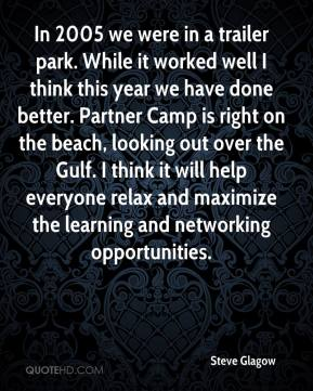Steve Glagow  - In 2005 we were in a trailer park. While it worked well I think this year we have done better. Partner Camp is right on the beach, looking out over the Gulf. I think it will help everyone relax and maximize the learning and networking opportunities.