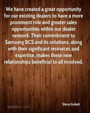Steve Gobeli  - We have created a great opportunity for our existing dealers to have a more prominent role and greater sales opportunities within our dealer network. Their commitment to Samsung BCS and its solutions, along with their significant resources and expertise, makes these new relationships beneficial to all involved.