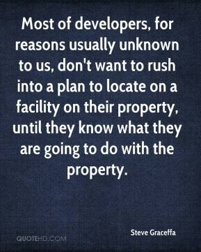 Steve Graceffa  - Most of developers, for reasons usually unknown to us, don't want to rush into a plan to locate on a facility on their property, until they know what they are going to do with the property.