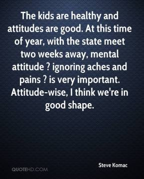 Steve Komac  - The kids are healthy and attitudes are good. At this time of year, with the state meet two weeks away, mental attitude ? ignoring aches and pains ? is very important. Attitude-wise, I think we're in good shape.
