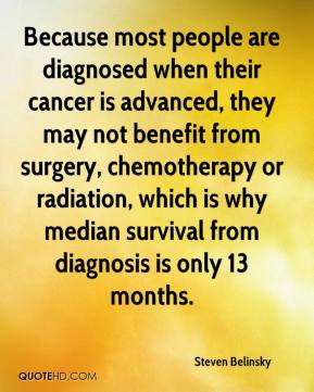 Steven Belinsky  - Because most people are diagnosed when their cancer is advanced, they may not benefit from surgery, chemotherapy or radiation, which is why median survival from diagnosis is only 13 months.