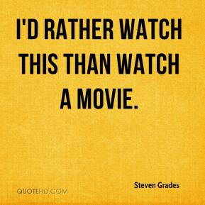 Steven Grades  - I'd rather watch this than watch a movie.