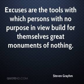 Excuses are the tools with which persons with no purpose in view build for themselves great monuments of nothing.