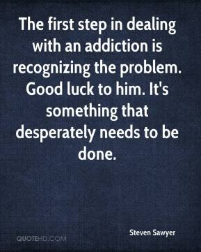 Steven Sawyer  - The first step in dealing with an addiction is recognizing the problem. Good luck to him. It's something that desperately needs to be done.