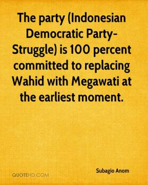 Subagio Anom  - The party (Indonesian Democratic Party-Struggle) is 100 percent committed to replacing Wahid with Megawati at the earliest moment.