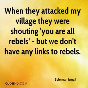 Suleiman Ismail  - When they attacked my village they were shouting 'you are all rebels' - but we don't have any links to rebels.