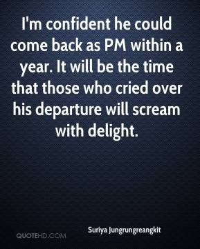 Suriya Jungrungreangkit  - I'm confident he could come back as PM within a year. It will be the time that those who cried over his departure will scream with delight.