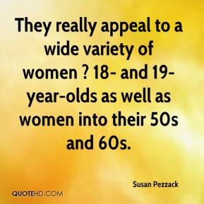 Susan Pezzack  - They really appeal to a wide variety of women ? 18- and 19-year-olds as well as women into their 50s and 60s.