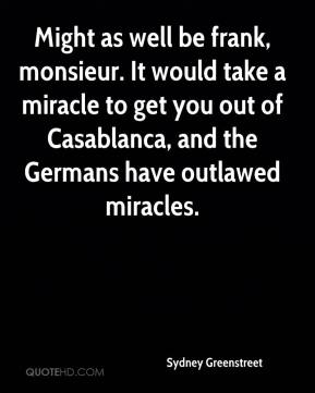 Sydney Greenstreet  - Might as well be frank, monsieur. It would take a miracle to get you out of Casablanca, and the Germans have outlawed miracles.