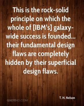 This is the rock-solid principle on which the whole of [IBM's] galaxy-wide success is founded... their fundamental design flaws are completely hidden by their superficial design flaws.