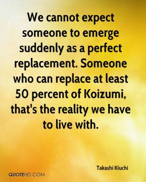 Takashi Kiuchi  - We cannot expect someone to emerge suddenly as a perfect replacement. Someone who can replace at least 50 percent of Koizumi, that's the reality we have to live with.
