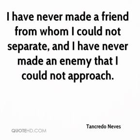 Tancredo Neves - I have never made a friend from whom I could not separate, and I have never made an enemy that I could not approach.
