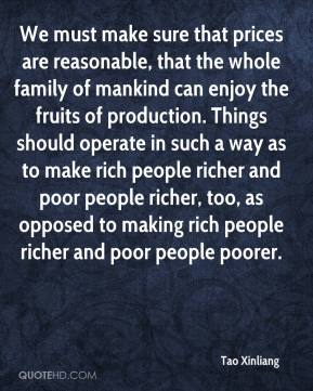 Tao Xinliang  - We must make sure that prices are reasonable, that the whole family of mankind can enjoy the fruits of production. Things should operate in such a way as to make rich people richer and poor people richer, too, as opposed to making rich people richer and poor people poorer.