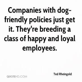 Ted Rheingold  - Companies with dog-friendly policies just get it. They're breeding a class of happy and loyal employees.