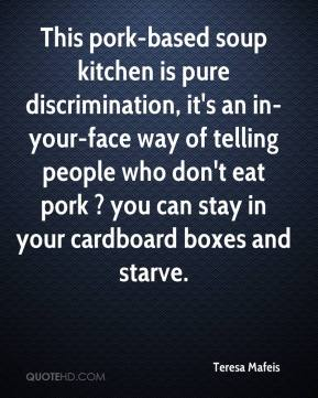 Teresa Mafeis  - This pork-based soup kitchen is pure discrimination, it's an in-your-face way of telling people who don't eat pork ? you can stay in your cardboard boxes and starve.