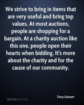 Terry Gernert  - We strive to bring in items that are very useful and bring top values. At most auctions, people are shopping for a bargain. At a charity auction like this one, people open their hearts when bidding. It's more about the charity and for the cause of our community.