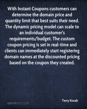 Terry Kocek  - With Instant Coupons customers can determine the domain price and quantity limit that best suits their need. The dynamic pricing model can scale to an individual customer's requirements/budget. The custom coupon pricing is set in real-time and clients can immediately start registering domain names at the discounted pricing based on the coupon they created.