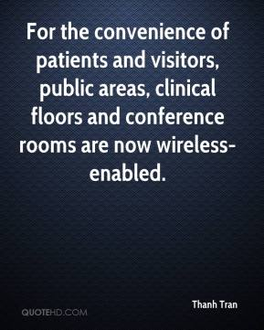 Thanh Tran  - For the convenience of patients and visitors, public areas, clinical floors and conference rooms are now wireless-enabled.