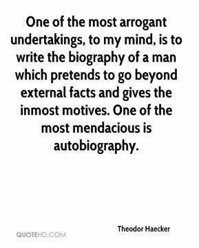 Theodor Haecker  - One of the most arrogant undertakings, to my mind, is to write the biography of a man which pretends to go beyond external facts and gives the inmost motives. One of the most mendacious is autobiography.