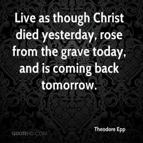 Theodore Epp  - Live as though Christ died yesterday, rose from the grave today, and is coming back tomorrow.