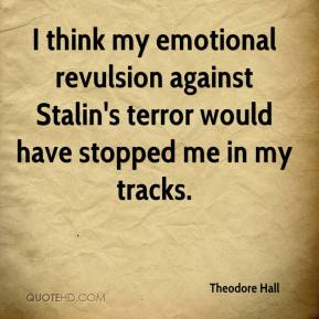 Theodore Hall - I think my emotional revulsion against Stalin's terror would have stopped me in my tracks.