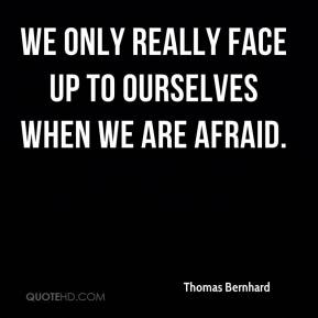 We only really face up to ourselves when we are afraid.