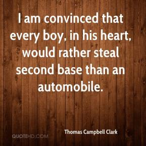 Thomas Campbell Clark  - I am convinced that every boy, in his heart, would rather steal second base than an automobile.