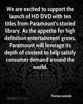 Thomas Lesinski  - We are excited to support the launch of HD DVD with ten titles from Paramount's storied library. As the appetite for high definition entertainment grows, Paramount will leverage its depth of content to help satisfy consumer demand around the world.
