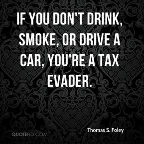 Thomas S. Foley - If you don't drink, smoke, or drive a car, you're a tax evader.