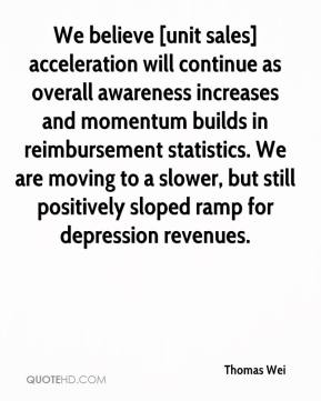 Thomas Wei  - We believe [unit sales] acceleration will continue as overall awareness increases and momentum builds in reimbursement statistics. We are moving to a slower, but still positively sloped ramp for depression revenues.