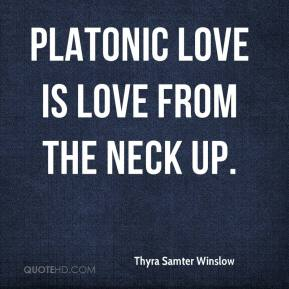 Thyra Samter Winslow  - Platonic love is love from the neck up.