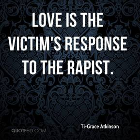Ti-Grace Atkinson - Love is the victim's response to the rapist.