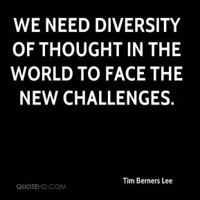 Tim Berners Lee - We need diversity of thought in the world to face the new challenges.