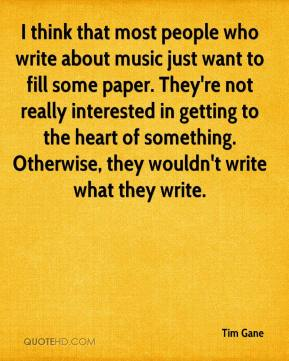 Tim Gane - I think that most people who write about music just want to fill some paper. They're not really interested in getting to the heart of something. Otherwise, they wouldn't write what they write.