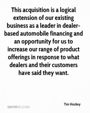 Tim Hockey  - This acquisition is a logical extension of our existing business as a leader in dealer-based automobile financing and an opportunity for us to increase our range of product offerings in response to what dealers and their customers have said they want.