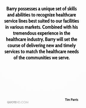Tim Parris  - Barry possesses a unique set of skills and abilities to recognize healthcare service lines best suited to our facilities in various markets. Combined with his tremendous experience in the healthcare industry, Barry will set the course of delivering new and timely services to match the healthcare needs of the communities we serve.