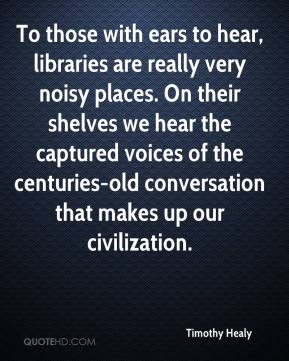 Timothy Healy  - To those with ears to hear, libraries are really very noisy places. On their shelves we hear the captured voices of the centuries-old conversation that makes up our civilization.