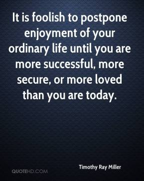 Timothy Ray Miller  - It is foolish to postpone enjoyment of your ordinary life until you are more successful, more secure, or more loved than you are today.