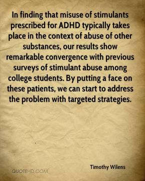 Timothy Wilens  - In finding that misuse of stimulants prescribed for ADHD typically takes place in the context of abuse of other substances, our results show remarkable convergence with previous surveys of stimulant abuse among college students. By putting a face on these patients, we can start to address the problem with targeted strategies.