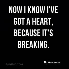 Tin Woodsman  - Now I know I've got a heart, because it's breaking.