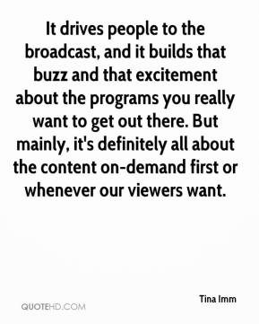 Tina Imm  - It drives people to the broadcast, and it builds that buzz and that excitement about the programs you really want to get out there. But mainly, it's definitely all about the content on-demand first or whenever our viewers want.