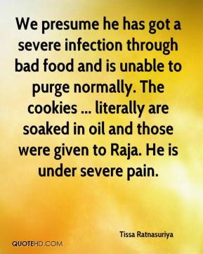 Tissa Ratnasuriya  - We presume he has got a severe infection through bad food and is unable to purge normally. The cookies ... literally are soaked in oil and those were given to Raja. He is under severe pain.