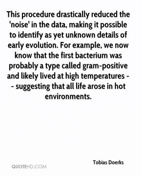Tobias Doerks  - This procedure drastically reduced the 'noise' in the data, making it possible to identify as yet unknown details of early evolution. For example, we now know that the first bacterium was probably a type called gram-positive and likely lived at high temperatures -- suggesting that all life arose in hot environments.