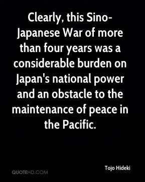 Tojo Hideki - Clearly, this Sino-Japanese War of more than four years was a considerable burden on Japan's national power and an obstacle to the maintenance of peace in the Pacific.