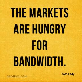 Tom Cady  - The markets are hungry for bandwidth.