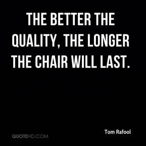 Tom Rafool  - The better the quality, the longer the chair will last.