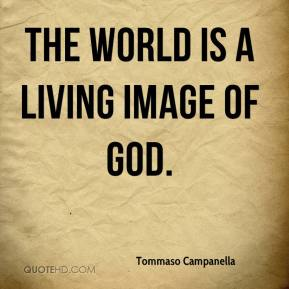 Tommaso Campanella - The world is a living image of God.
