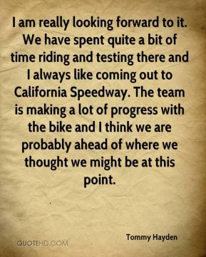 Tommy Hayden  - I am really looking forward to it. We have spent quite a bit of time riding and testing there and I always like coming out to California Speedway. The team is making a lot of progress with the bike and I think we are probably ahead of where we thought we might be at this point.