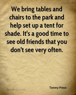 Tommy Prince  - We bring tables and chairs to the park and help set up a tent for shade. It's a good time to see old friends that you don't see very often.